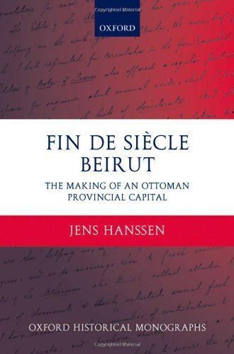 Fin de Si?cle Beirut: The Making of an Ottoman Provincial Capital (Oxford Historical Monographs) by Jens Hanssen - Beirut Shopping Online