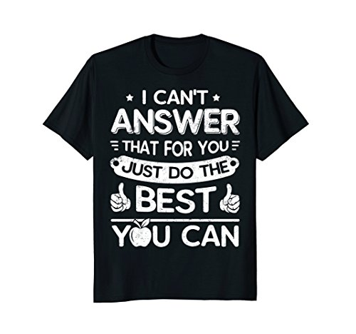 Teachers I Can't Answer That For You Just Do The Best Shirts