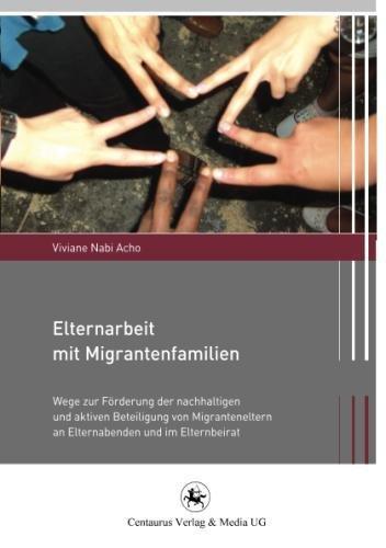 Elternarbeit mit Migrantenfamilien: Wege zur Förderung der nachhaltigen und aktiven Beteiligung von Migranteneltern an Elternabenden und im Elternbeirat (Migration und Lebenswelten, Band 2)