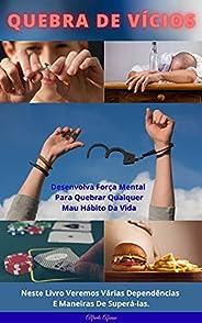 Quebra de Vícios: Desenvolva Força Mental Para Quebrar Qualquer Mau Hábito Da Vida