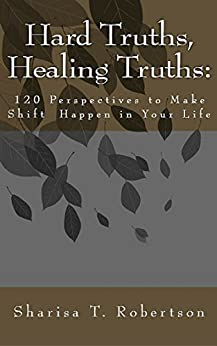 Hard Truths, Healing Truths: 120 Perspectives to Make Shift Happen in Your Life by [Robertson, Sharisa]