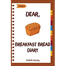 Dear, Breakfast Bread Diary: Make An Awesome Month With 31 Best Breakfast Bread Recipes! (Banana Bread Cookbook, Banana Bread Recipe, Pumpkin Bread Cookbook, Pumpkin Bread Recipe) [Volume 1]