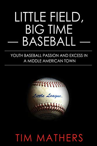 Little Field, Big Time Baseball: Youth Baseball Passion and Excess in a Middle American Town por Tim Mathers