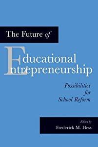 The Future of Educational Entrepreneurship: Possibilities for School Reform from Harvard Education Press