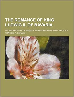 The Romance of King Ludwig II. of Bavaria: His Relations with Wagner and His Bavarian Fairy Palaces