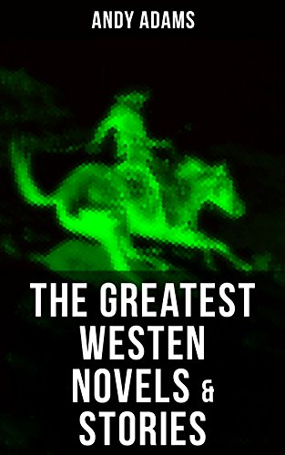 The Greatest Westen Novels & Stories of Andy Adams: The Story of a Poker Steer, The Log of a Cowboy, A College Vagabond, The Outlet, Reed Anthony, Cowman, ... Rangering, - State College Outlets