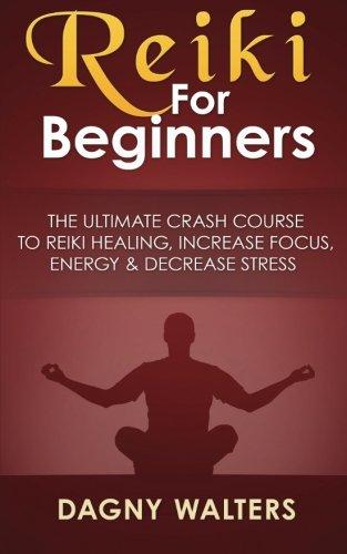 Reiki For Beginners: The Ultimate Crash Course To Reiki Healing, Increase Focus, Energy & Decrease Stress PDF