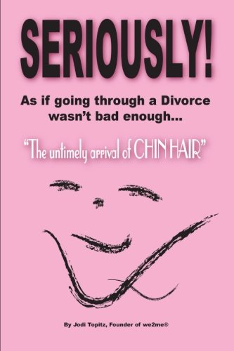 Read Online Seriously!: As if going through a Divorce wasn't bad enough...The untimely arrival of CHIN HAIR! PDF