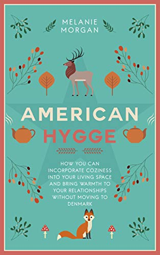 American Hygge: How You Can Incorporate Coziness Into Your Living Space and Bring Warmth to Your Relationships Without Moving to Denmark (Definition Furniture Design)