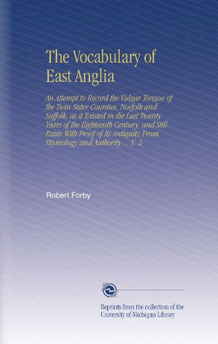 The Vocabulary of East Anglia: An Attempt to Record the Vulgar Tongue of the Twin Sister Counties, Norfolk and Suffolk, as it Existed in the Last ... From Etymology and Authority ... V. 2
