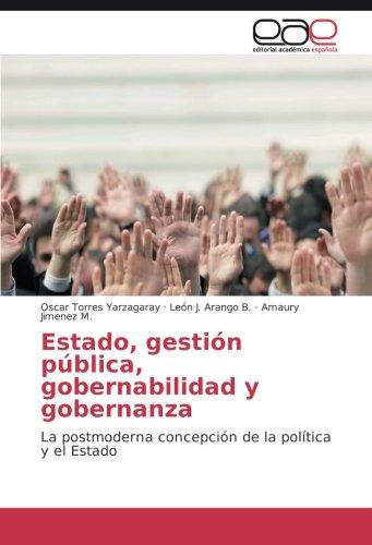 Estado, gestión pública, gobernabilidad y gobernanza: La postmoderna concepción de la política y el Estado (Spanish Edition)