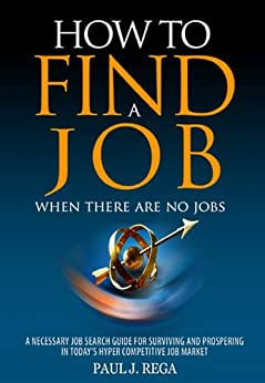 How To Find A Job: When There Are No Jobs (Book 1) A Necessary Job Search and Career Planning Guide for Today's Job Market (Career Development) by [Rega, Paul]