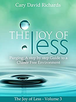 The Joy of less: Volume 3 - Purging: A step by step Guide to a Clutter Free Environment by [Richards, Cary David]