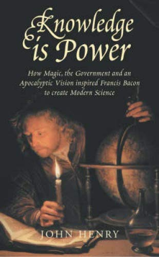 Knowledge is Power: How Magic, the Government and an Apocalyptic Vision Inspired Francis Bacon to Create Modern Science