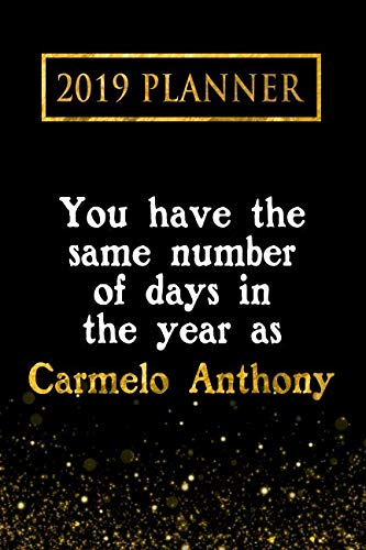 2019 Planner: You Have The Same Number Of Days In The Year As Carmelo Anthony: Carmelo Anthony 2019 Planner