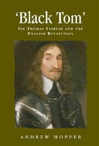 Black Tom: Sir Thomas Fairfax and the English Revolution (Politics Culture and Society in Early Modern Britain MUP)