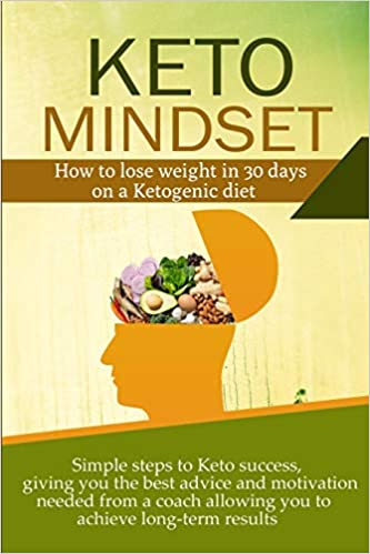 Keto Mindset: How to lose weight in 30 days on a Ketogenic diet. Simple steps to Keto success, giving you the best advice and motivation needed from a coach allowing you to achieve long-term  results