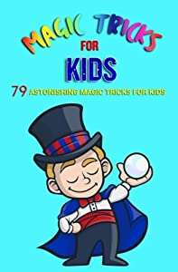 Magic Tricks For Kids: 79 Astonishing Magic Tricks For Kids (With Illustrations)