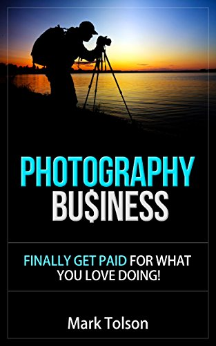 Photography Business: Finally Get Paid For What You Love Doing And Start Your Own Photography Business por Mark Tolson