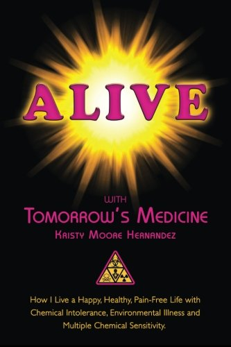 Alive with Tomorrow's Medicine: How I Live a Happy, Healthy, Pain-Free Life with Chemical Intolerance, Environmental Illness, and Multiple Chemical Sensitivity.