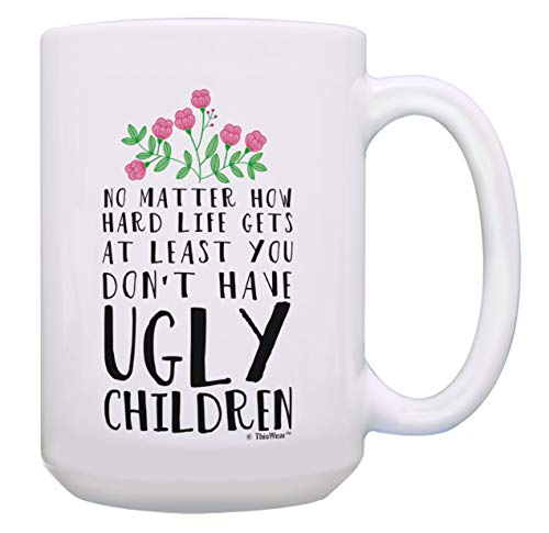 Funny Mom Mug At Least You Don't Have Ugly Children Funny Gifts for Mom Gift 15-oz Coffee Mug Tea Cup 15oz White ()
