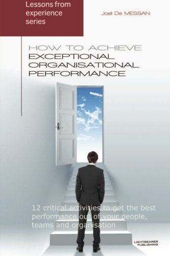 Download How to achieve exceptional organisational performance: 12 critical activities to get the best performance out of your people, teams and organisation (Lessons from Experience Series) PDF