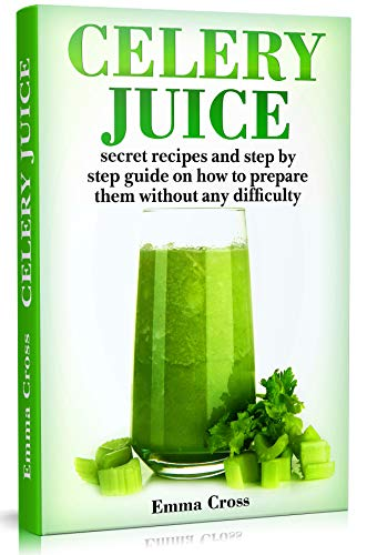 Celery Juice: Secret Recipes and Step by Step Guide in How to Prepare them Without any Difficulty by Emma Cross
