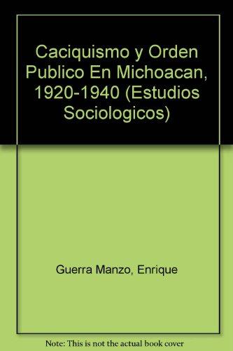 Caciquismo y orden público en Michoacán, 1920-1940 (Estudios Sociologicos) (Spanish Edition)