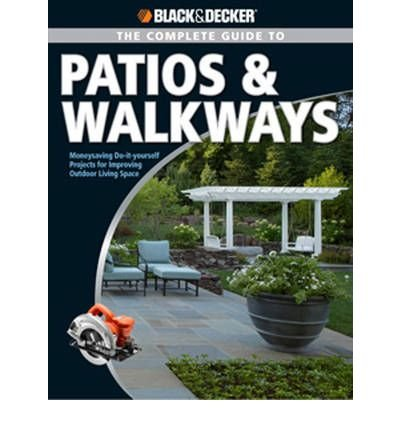 Read Online Black & Decker the Complete Guide to Patios & Walkways: Money-Saving Do-It-Yourself Projects for Improving Outdoor Living Space (Black & Decker Complete Guide To...) (Paperback) - Common PDF