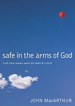 Safe in the Arms of God: Truth from Heaven About the Death of a Child by [MacArthur, John F.]
