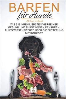 Barfen für Hunde: Wie Sie Ihren liebsten Vierbeiner gesund und ausgewogen ernähren. Alles Wissenswerte über die Fütterung mit Rohkost. (Hunderatgeber)
