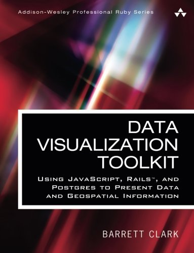 Data Visualization Toolkit: Using JavaScript, Rails, and Postgres to Present Data and Geospatial Information (Addison-Wesley Professional Ruby Series)