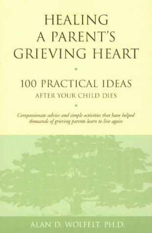 Healing a Parent's Grieving Heart: 100 Practical Ideas After Your Child Dies (Healing a Grieving Heart)