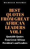 Best Quotes from Great African Leaders Vol I: Quotable Quotes from Great African President's and Leaders (Motivational and inspirational quotes Book 1)