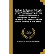 The Pope, the Kings and the People; A History of the Movement to Make the Pope Governor of the World by a Universal Reconstruction of Society from the Issue of the Syllabus of the Close of the Vatican Council. Edited by W. Blair Neatby