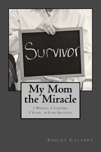 Book: My Mom The Miracle - 1 Woman, 2 Cancers, 3 Years, 4-Ever Grateful by Ashley Calvery