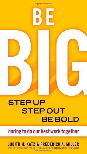 Download Be Big: Step Up, Step Out, Be Bold: Daring to Do Our Best Work Together [Paperback] [2008] (Author) Judith H. Katz, Frederick A. Miller PDF