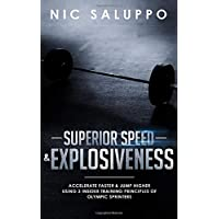 Superior Speed & Explosiveness: Accelerate Faster & Jump Higher Using 3 Insider Training Principles of Olympic Sprinters
