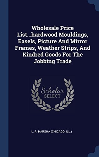 Wholesale Price List...hardwood Mouldings, Easels, Picture And Mirror Frames, Weather Strips, And Kindred Goods For The Jobbing (Hardwood Moulding)