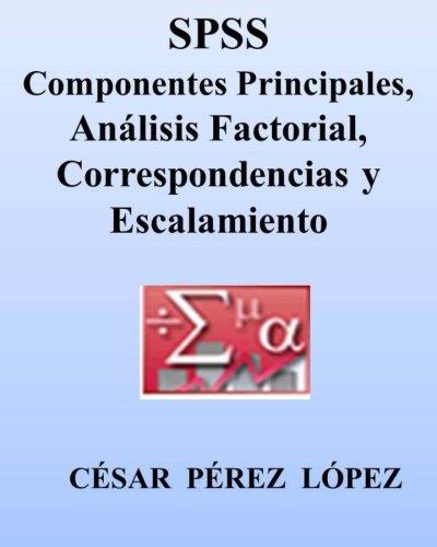 Descargar Libro Spss. Componentes Principales, Analisis Factorial, Correspondencias Y Escalamiento Cesar Perez Lopez