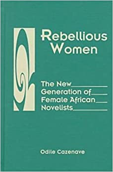 Rebellious Women: The New Generation of Female African Novelists (A three continents book)