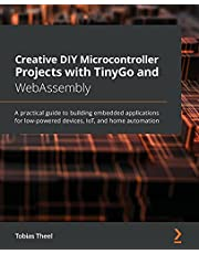 Creative DIY Microcontroller Projects with TinyGo and WebAssembly: A practical guide to building embedded applications for low-powered devices, IoT, and home automation