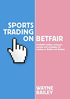 Sports Trading On Betfair: Profitable Betting Exchange Systems for Trading on Betfair and Betdaq by [Bailey, Wayne]