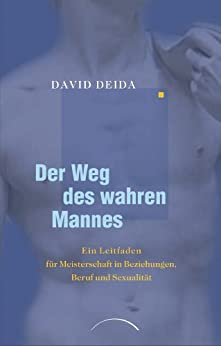 Der Weg des wahren Mannes: Ein Leitfaden für Meisterschaft in Beziehungen, Beruf und Sexualität (German Edition) by [Deida, David]
