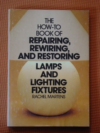 How to Book of Repairing, Rewiring, and Restoring Lamps and Lighting Fixtures