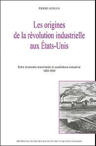 Les origines de la révolution industrielle aux Etats-Unis : Entre économie marchande et capitalisme industriel 1800-1850 par Pierre Gervais