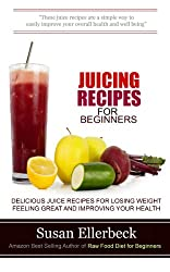 Juicing Recipes for Beginners: Delicious Juice Recipes for Losing Weight Feeling Great and Improving Your Health