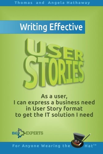 (Writing Effective User Stories: As a User, I Can Express a Business Need in User Story Format To Get the IT Solution I Need)