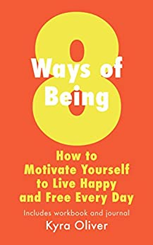 8 Ways of Being: How to Motivate Yourself to Live Happy and Free Every Day by [Oliver, Kyra]