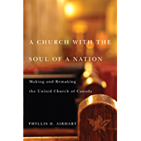A Church with the Soul of a Nation: Making and Remaking the United Church of Canada (McGill-Queen's Studies in the History of Religion Book 2)